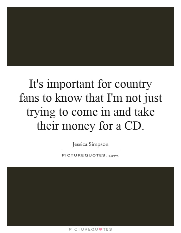 It's important for country fans to know that I'm not just trying to come in and take their money for a CD Picture Quote #1