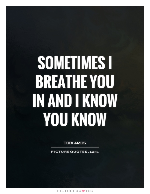 Sometimes I breathe you in and I know you know Picture Quote #1