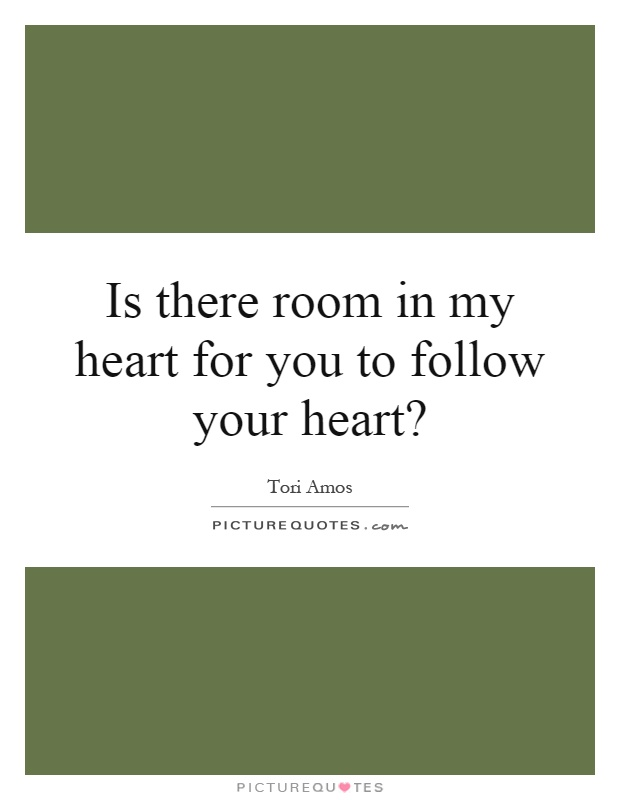 Is there room in my heart for you to follow your heart? Picture Quote #1
