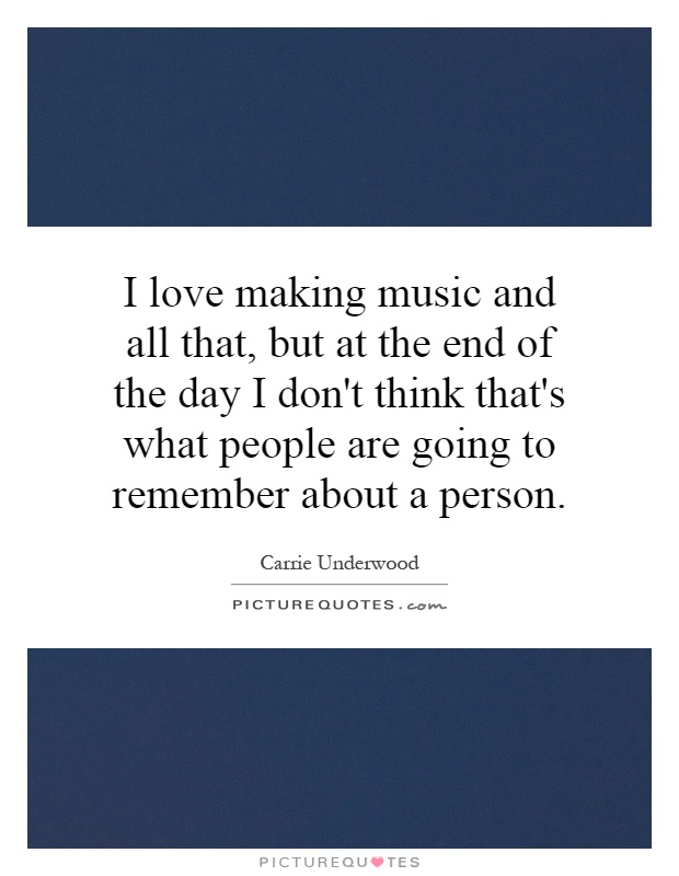 I love making music and all that, but at the end of the day I don't think that's what people are going to remember about a person Picture Quote #1