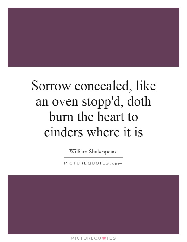 Sorrow concealed, like an oven stopp'd, doth burn the heart to cinders where it is Picture Quote #1