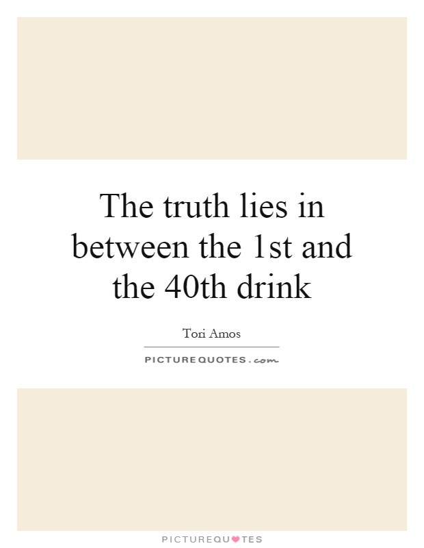 The truth lies in between the 1st and the 40th drink Picture Quote #1