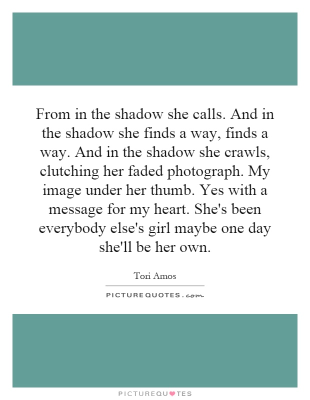 From in the shadow she calls. And in the shadow she finds a way, finds a way. And in the shadow she crawls, clutching her faded photograph. My image under her thumb. Yes with a message for my heart. She's been everybody else's girl maybe one day she'll be her own Picture Quote #1