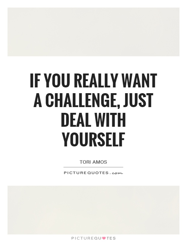 If you really want a challenge, just deal with yourself Picture Quote #1