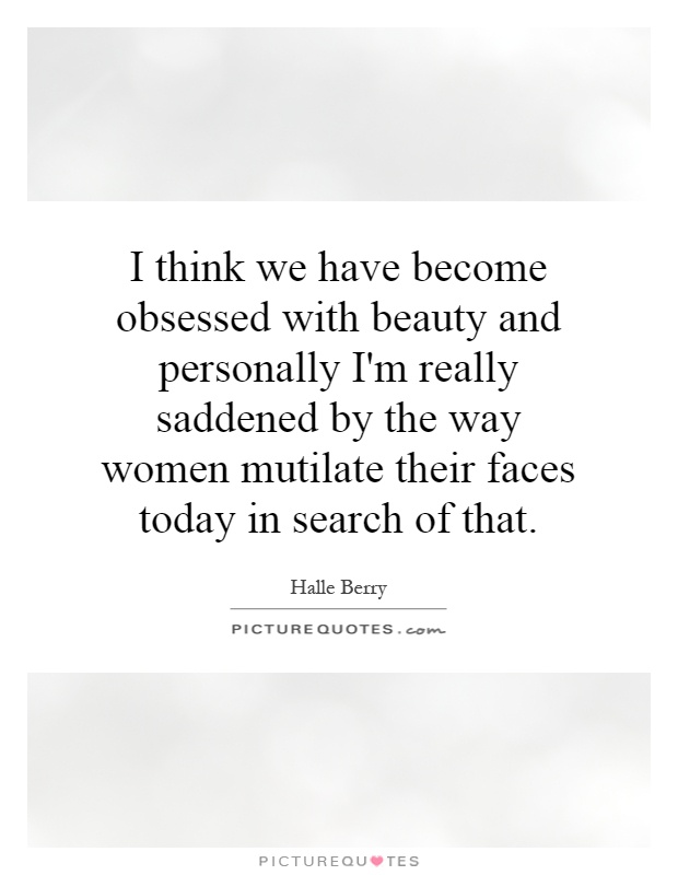 I think we have become obsessed with beauty and personally I'm really saddened by the way women mutilate their faces today in search of that Picture Quote #1