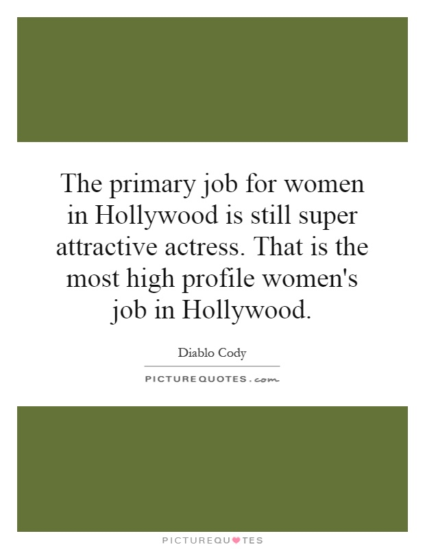 The primary job for women in Hollywood is still super attractive actress. That is the most high profile women's job in Hollywood Picture Quote #1