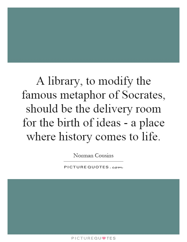 A library, to modify the famous metaphor of Socrates, should be the delivery room for the birth of ideas - a place where history comes to life Picture Quote #1