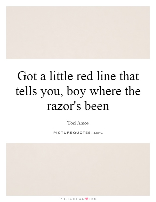 Got a little red line that tells you, boy where the razor's been Picture Quote #1