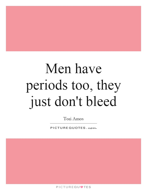 Men have periods too, they just don't bleed Picture Quote #1
