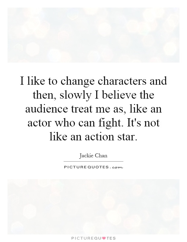 I like to change characters and then, slowly I believe the audience treat me as, like an actor who can fight. It's not like an action star Picture Quote #1