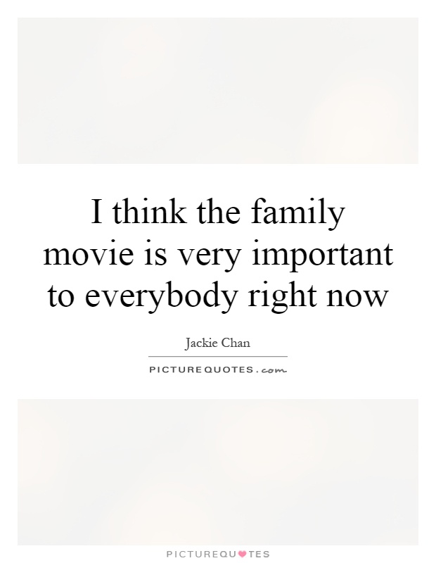 I think the family movie is very important to everybody right now Picture Quote #1