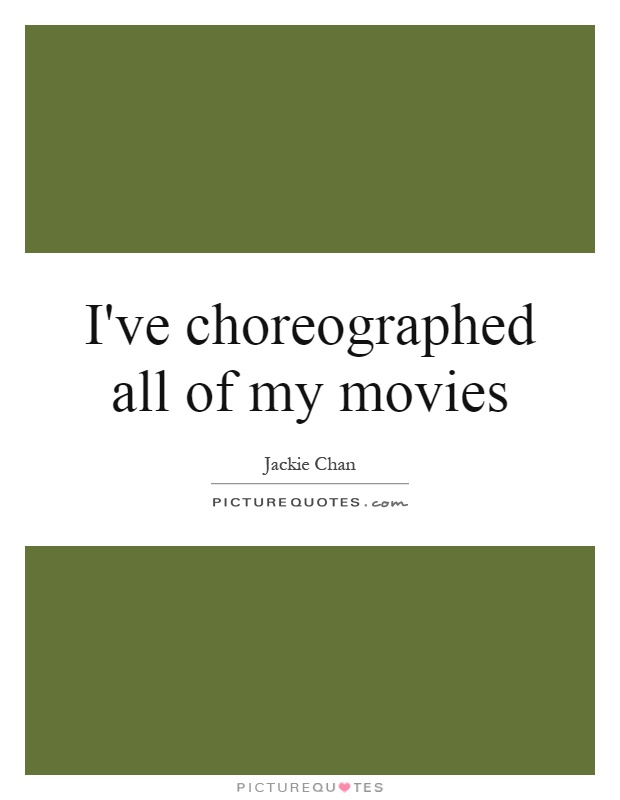 I've choreographed all of my movies Picture Quote #1
