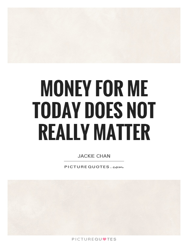 Money for me today does not really matter Picture Quote #1