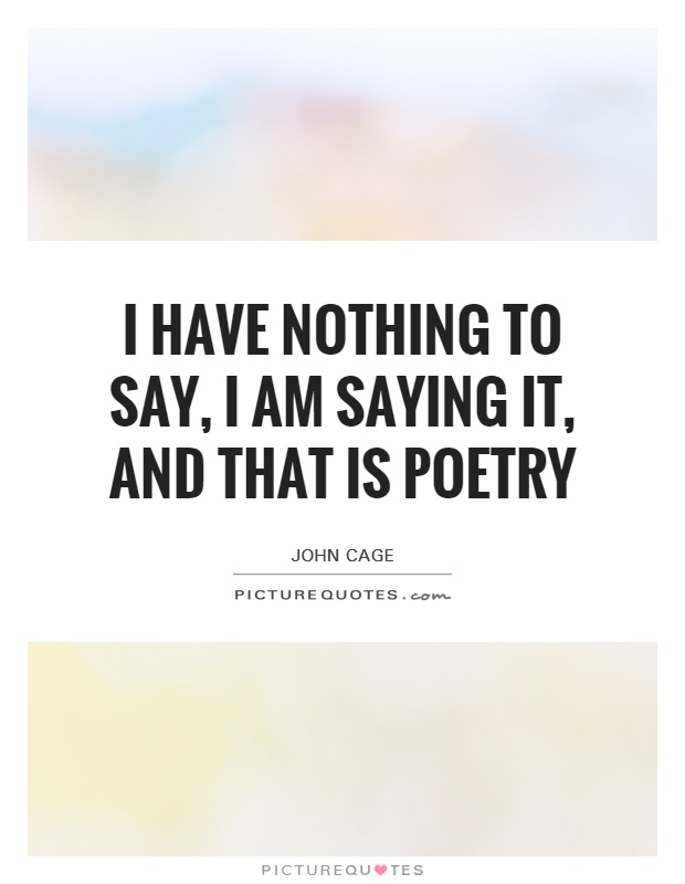 I have nothing to say, I am saying it, and that is poetry Picture Quote #1