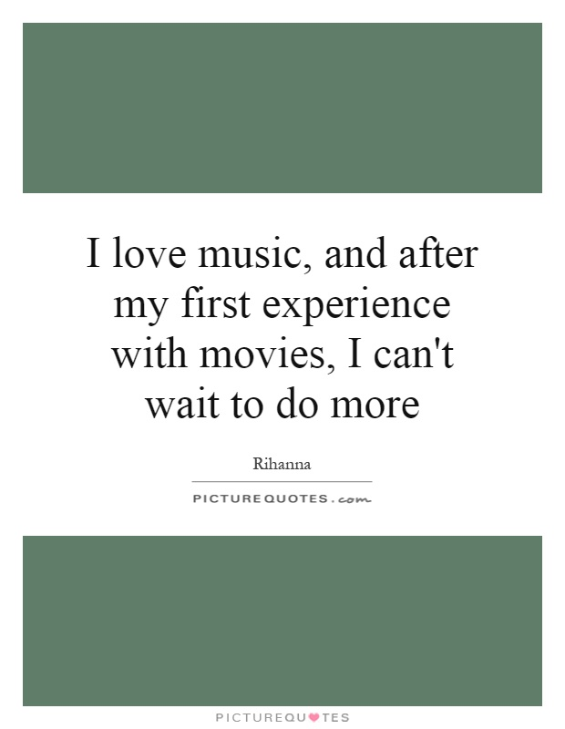 I love music, and after my first experience with movies, I can't wait to do more Picture Quote #1