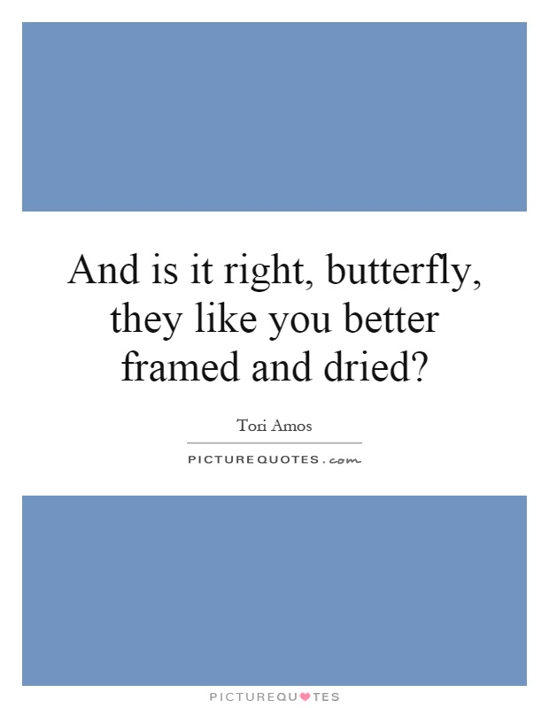 And is it right, butterfly, they like you better framed and dried? Picture Quote #1