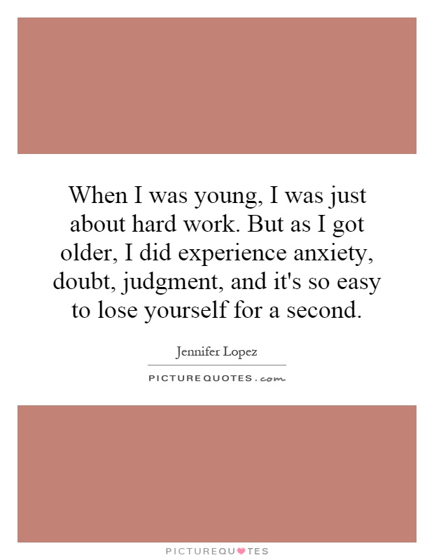 When I was young, I was just about hard work. But as I got older, I did experience anxiety, doubt, judgment, and it's so easy to lose yourself for a second Picture Quote #1
