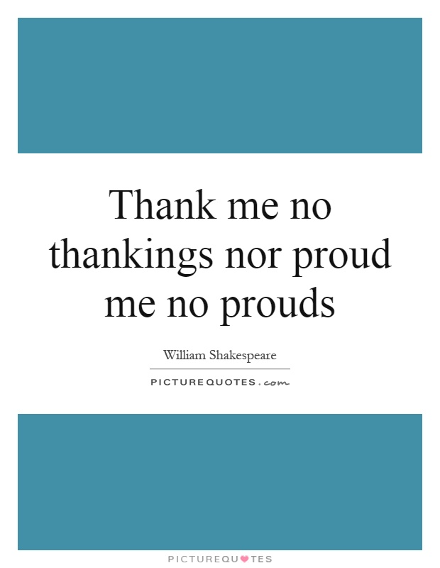 Thank me no thankings nor proud me no prouds Picture Quote #1