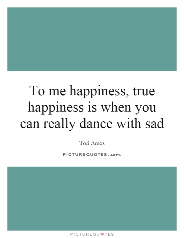 To me happiness, true happiness is when you can really dance with sad Picture Quote #1