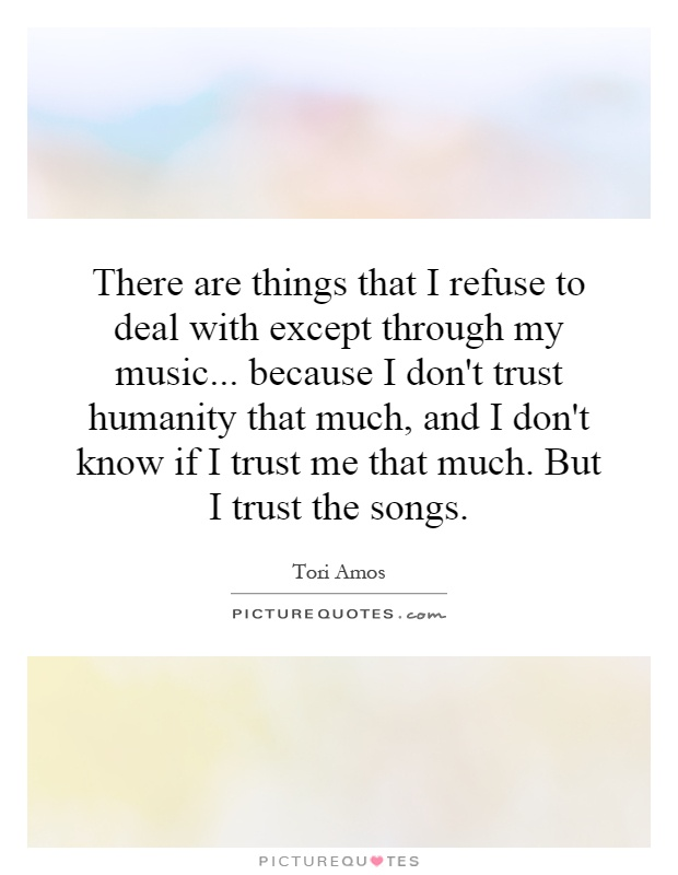 There are things that I refuse to deal with except through my music... because I don't trust humanity that much, and I don't know if I trust me that much. But I trust the songs Picture Quote #1