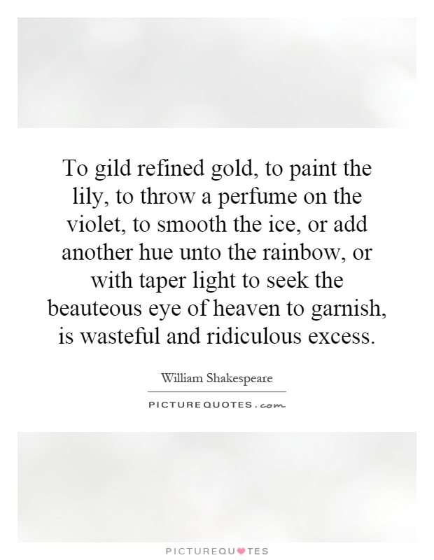 To gild refined gold, to paint the lily, to throw a perfume on the violet, to smooth the ice, or add another hue unto the rainbow, or with taper light to seek the beauteous eye of heaven to garnish, is wasteful and ridiculous excess Picture Quote #1