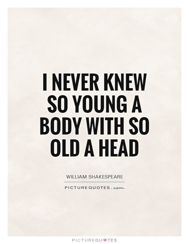 I never knew so young a body with so old a head Picture Quote #1
