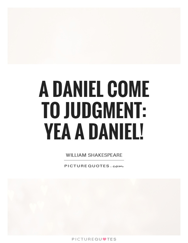 A Daniel come to judgment: yea a Daniel! Picture Quote #1