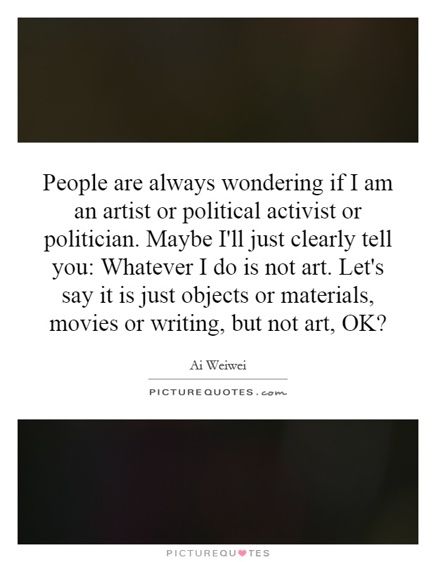People are always wondering if I am an artist or political activist or politician. Maybe I'll just clearly tell you: Whatever I do is not art. Let's say it is just objects or materials, movies or writing, but not art, OK? Picture Quote #1