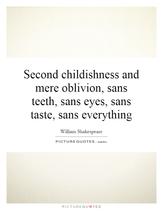 Second childishness and mere oblivion, sans teeth, sans eyes, sans taste, sans everything Picture Quote #1