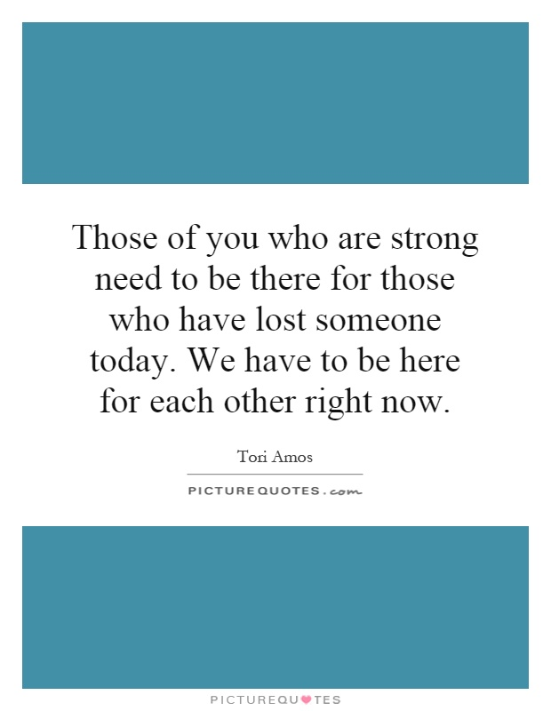 Those of you who are strong need to be there for those who have lost someone today. We have to be here for each other right now Picture Quote #1