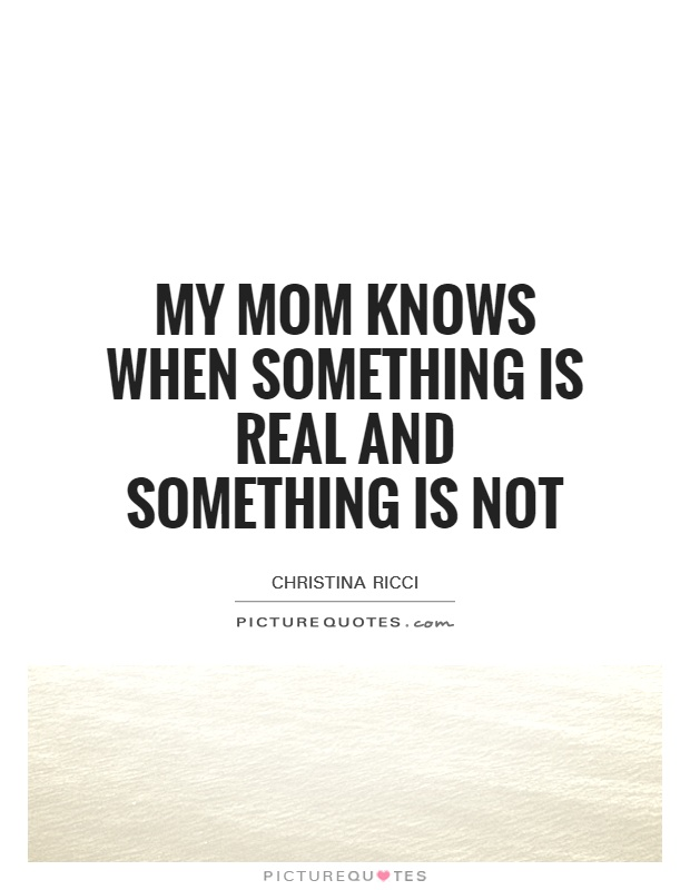 My mom knows when something is real and something is not Picture Quote #1