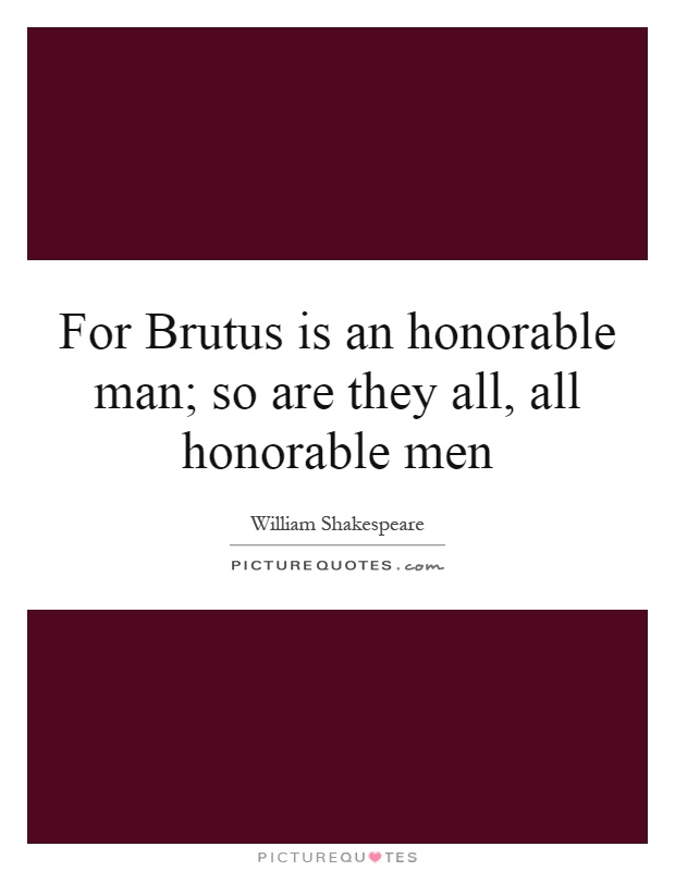 brutus the honorable man Get an answer for 'using examples from the play, discuss how brutus is the most honorable character in the play julius caesar by william shakespeare' and find.