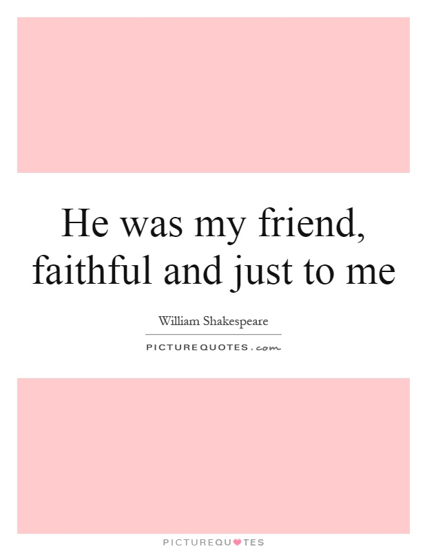 He was my friend, faithful and just to me Picture Quote #1