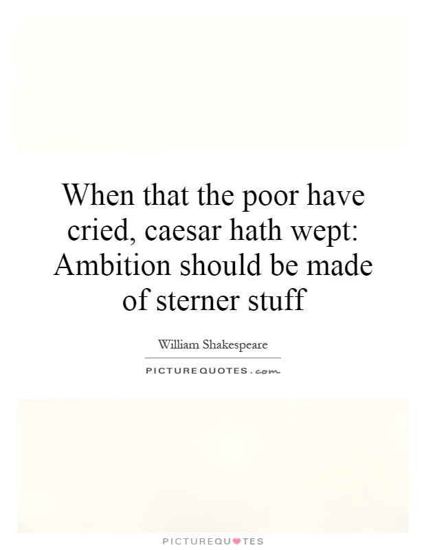 When that the poor have cried, caesar hath wept: Ambition should be made of sterner stuff Picture Quote #1