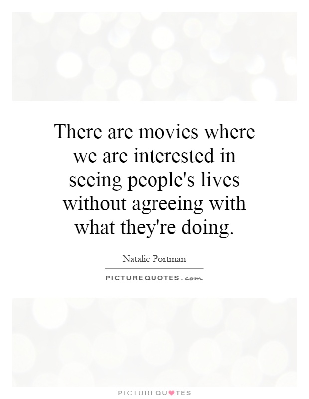 There are movies where we are interested in seeing people's lives without agreeing with what they're doing Picture Quote #1