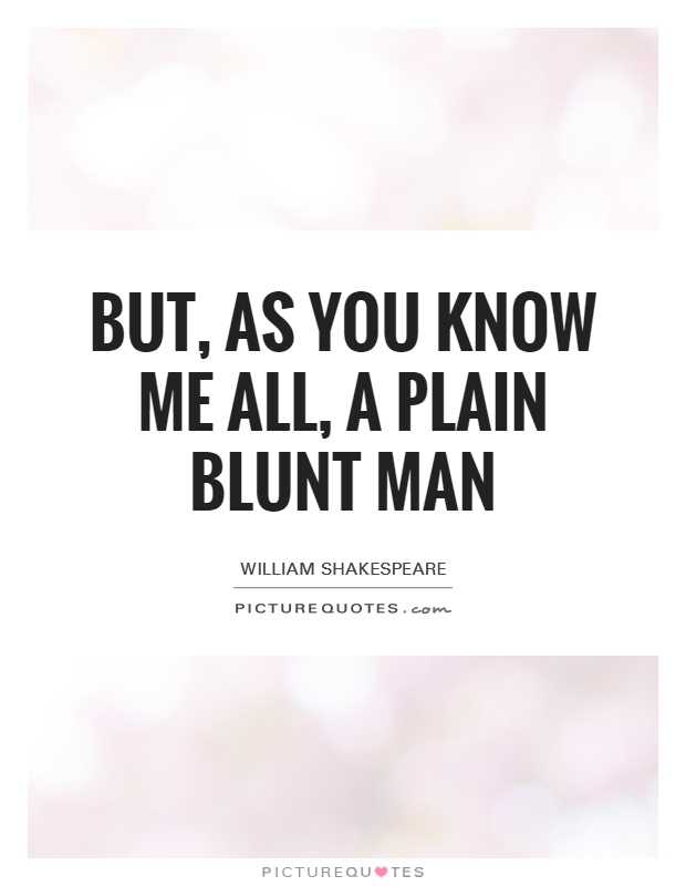 But, as you know me all, a plain blunt man Picture Quote #1