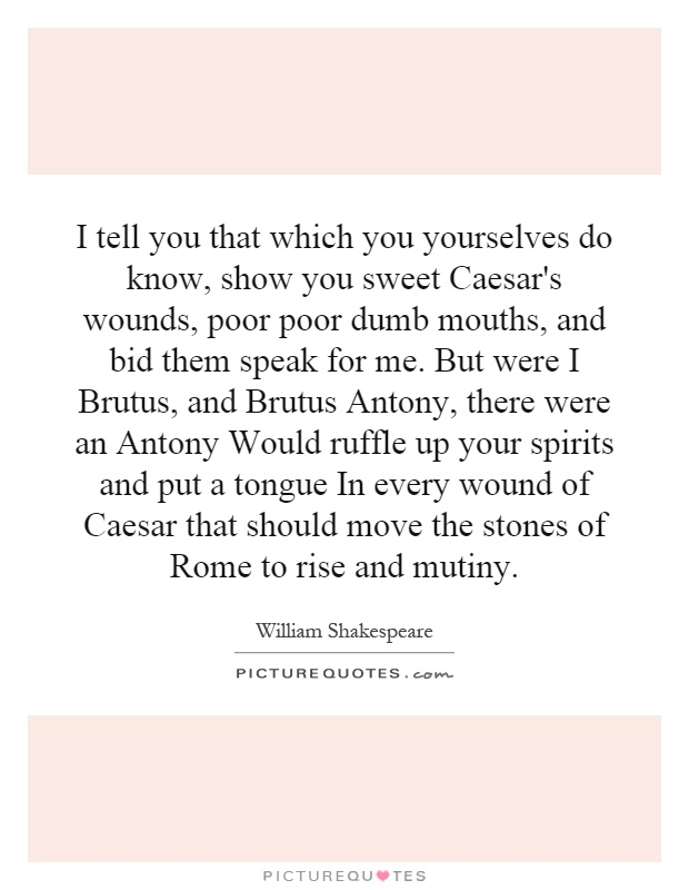 I tell you that which you yourselves do know, show you sweet Caesar's wounds, poor poor dumb mouths, and bid them speak for me. But were I Brutus, and Brutus Antony, there were an Antony Would ruffle up your spirits and put a tongue In every wound of Caesar that should move the stones of Rome to rise and mutiny Picture Quote #1