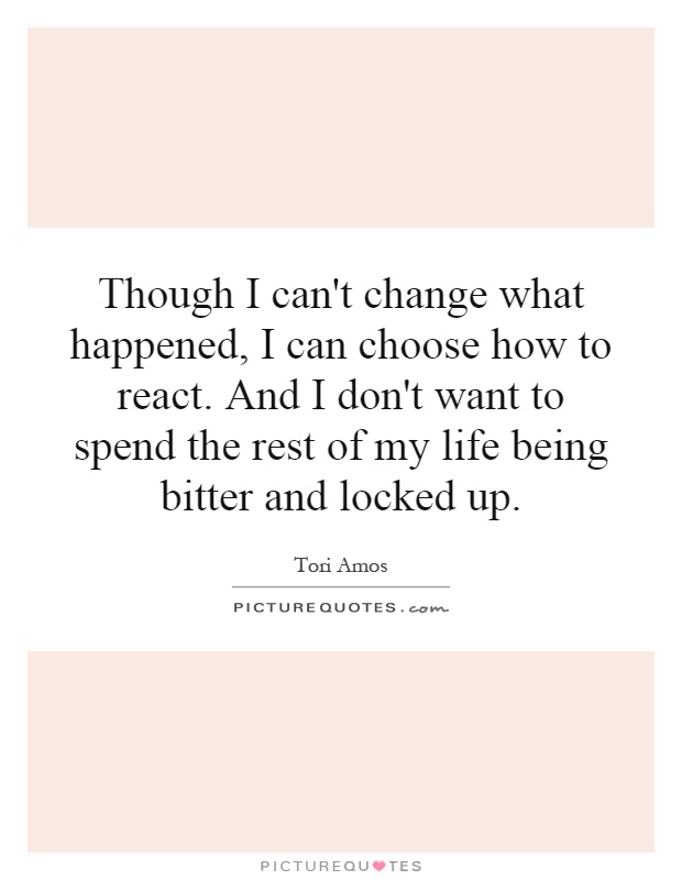 Though I can't change what happened, I can choose how to react. And I don't want to spend the rest of my life being bitter and locked up Picture Quote #1