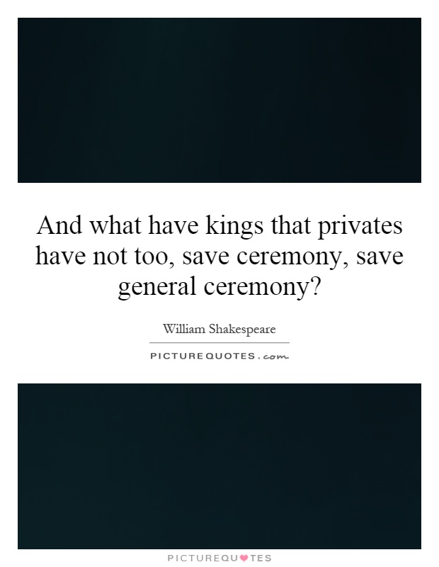 And what have kings that privates have not too, save ceremony, save general ceremony? Picture Quote #1