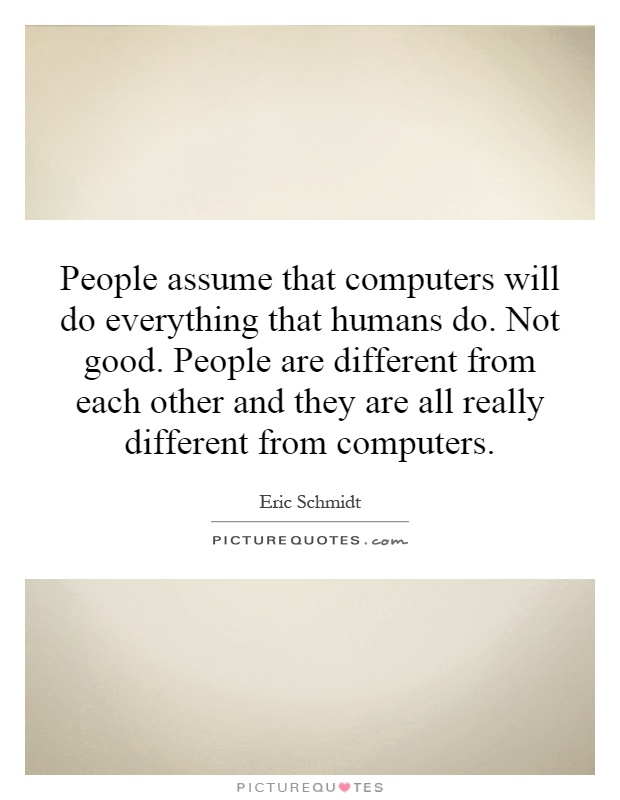 People assume that computers will do everything that humans do. Not good. People are different from each other and they are all really different from computers Picture Quote #1