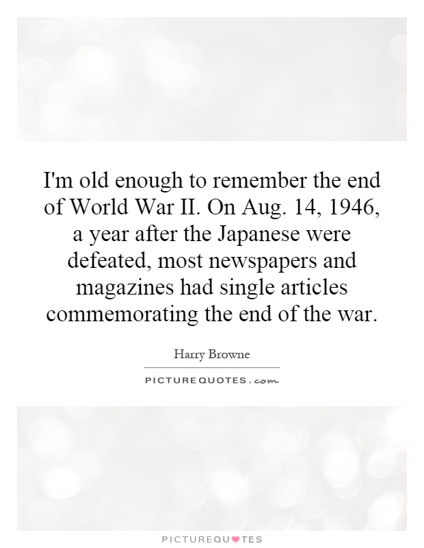 I'm old enough to remember the end of World War II. On Aug. 14, 1946, a year after the Japanese were defeated, most newspapers and magazines had single articles commemorating the end of the war Picture Quote #1