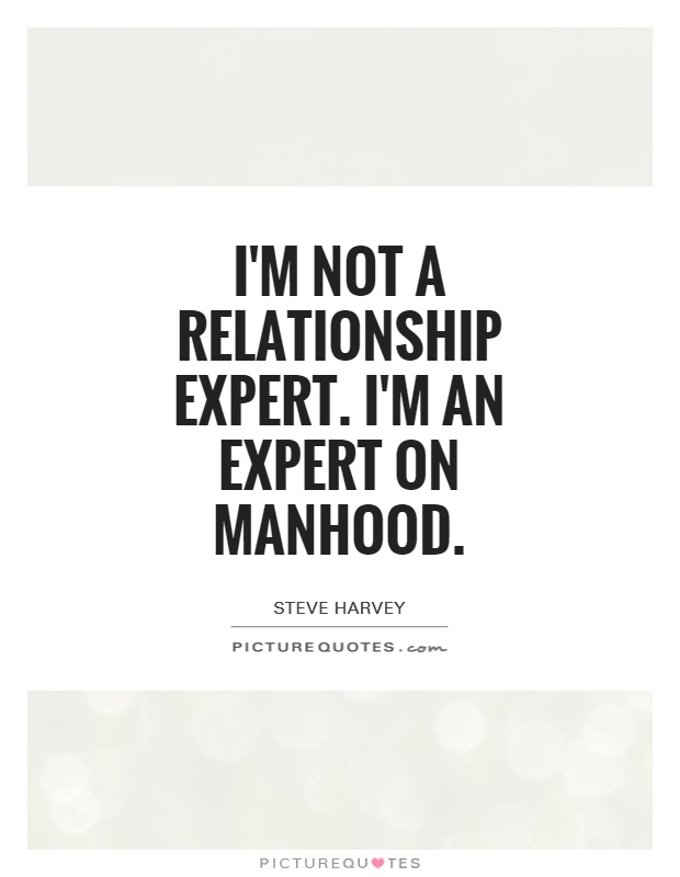 I'm not a relationship expert. I'm an expert on manhood Picture Quote #1