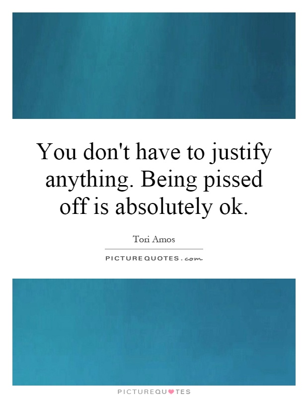 You don't have to justify anything. Being pissed off is absolutely ok Picture Quote #1