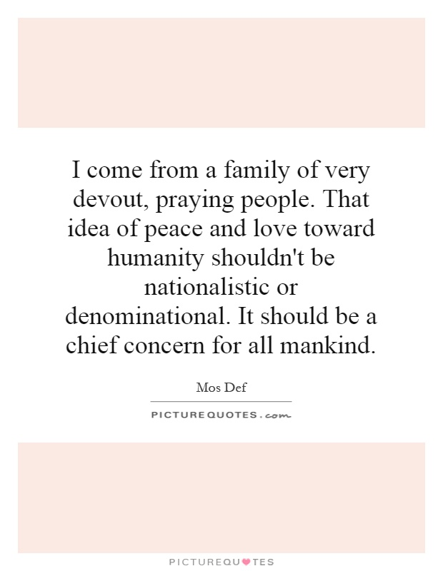 I come from a family of very devout, praying people. That idea of peace and love toward humanity shouldn't be nationalistic or denominational. It should be a chief concern for all mankind Picture Quote #1