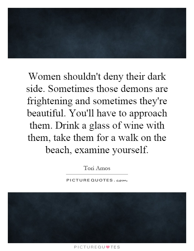 Women shouldn't deny their dark side. Sometimes those demons are frightening and sometimes they're beautiful. You'll have to approach them. Drink a glass of wine with them, take them for a walk on the beach, examine yourself Picture Quote #1