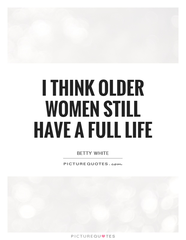 I think older women still have a full life Picture Quote #1