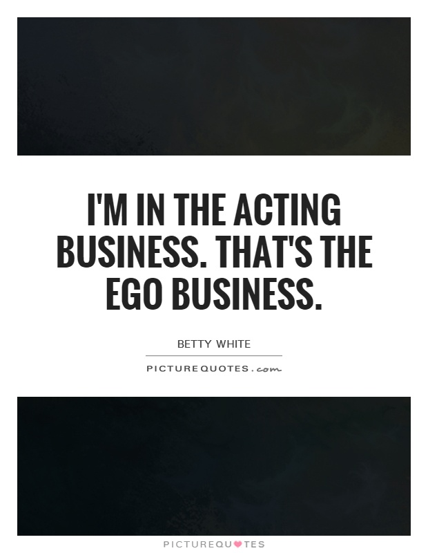 I'm in the acting business. That's the ego business Picture Quote #1