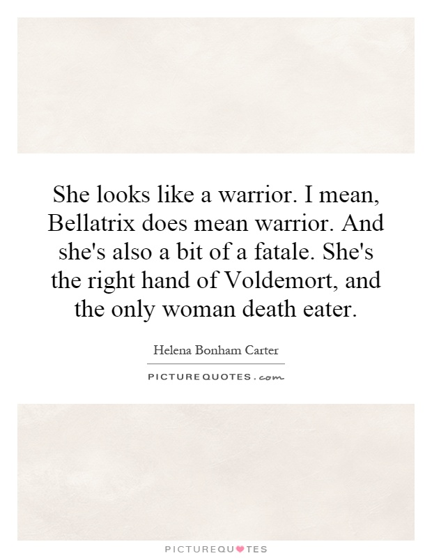 She looks like a warrior. I mean, Bellatrix does mean warrior. And she's also a bit of a fatale. She's the right hand of Voldemort, and the only woman death eater Picture Quote #1