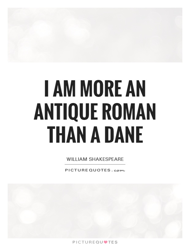 I am more an antique Roman than a Dane Picture Quote #1