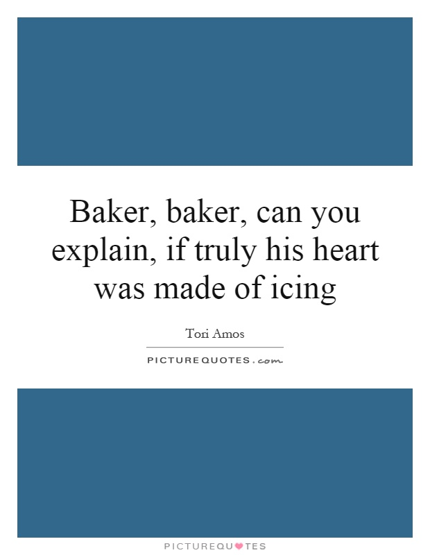 Baker, baker, can you explain, if truly his heart was made of icing Picture Quote #1
